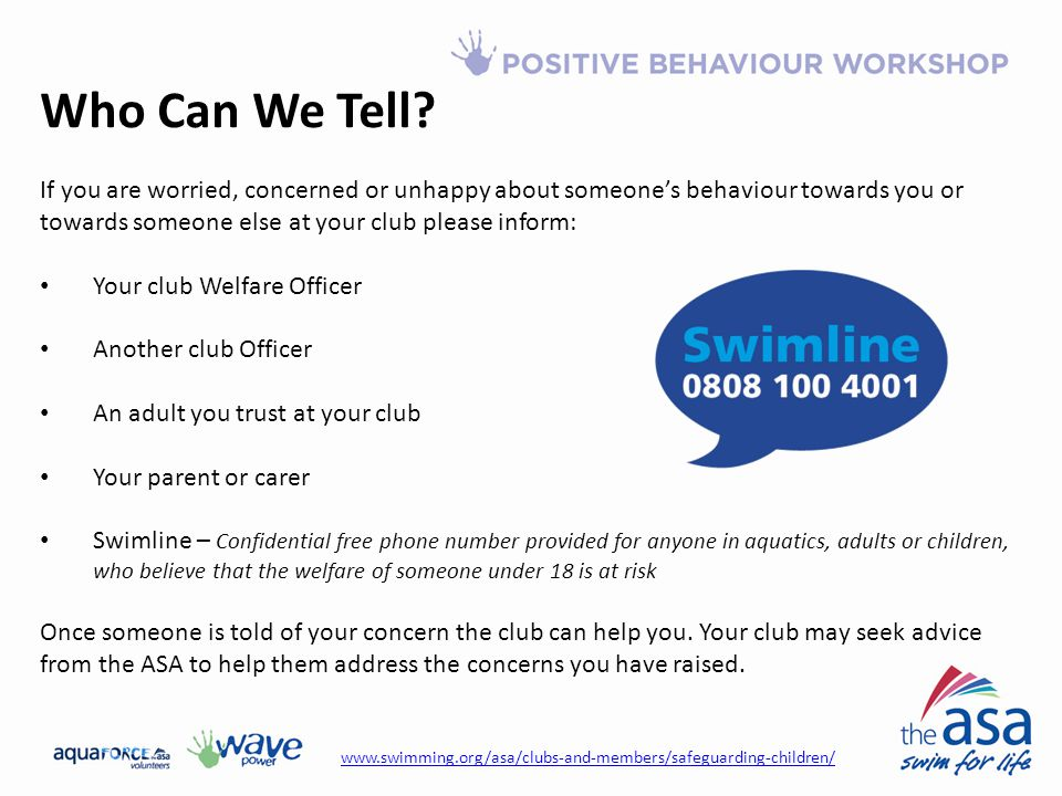 Who Can We Tell If you are worried, concerned or unhappy about someone's behaviour towards you or towards someone else at your club please inform: