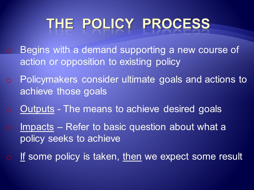 The Policy Process Begins with a demand supporting a new course of action or opposition to existing policy.