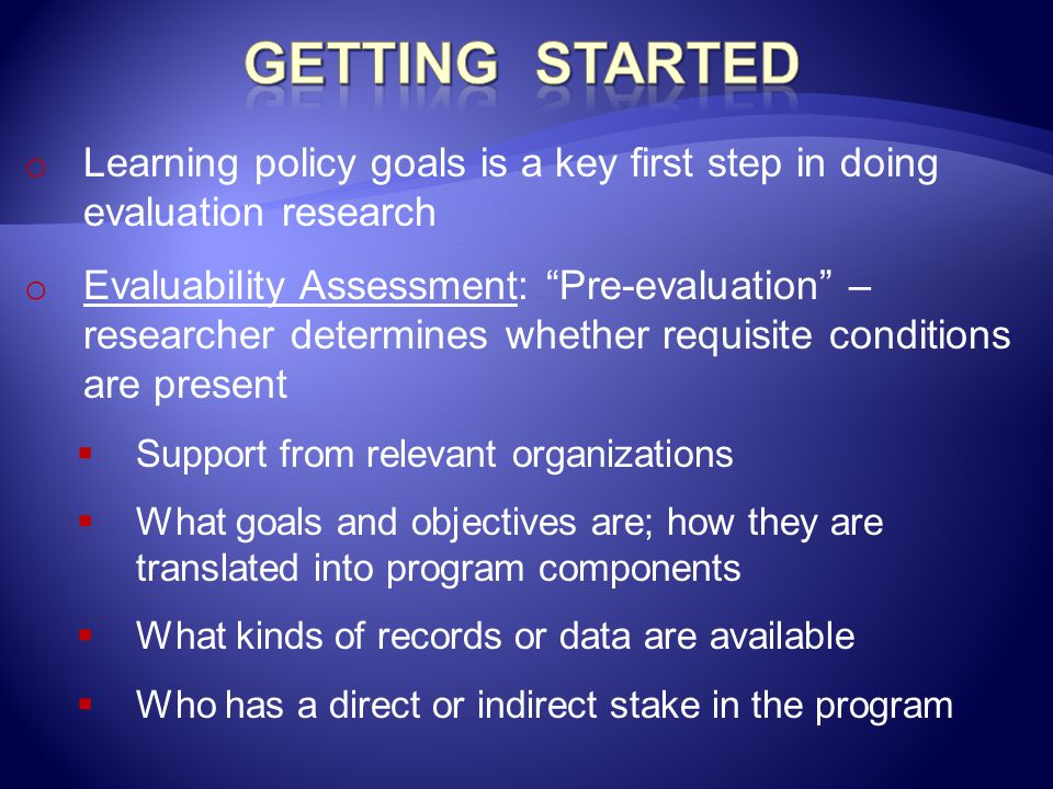 Getting Started Learning policy goals is a key first step in doing evaluation research.