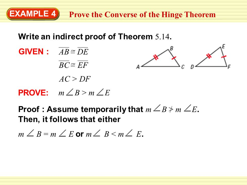 EXAMPLE 4 Prove the Converse of the Hinge Theorem. Write an indirect proof of Theorem 5.14. GIVEN :