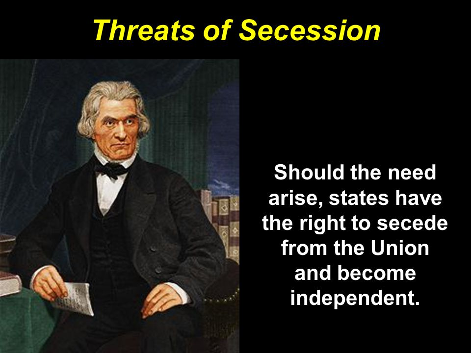 Threats of Secession Should the need arise, states have the right to secede from the Union and become independent.