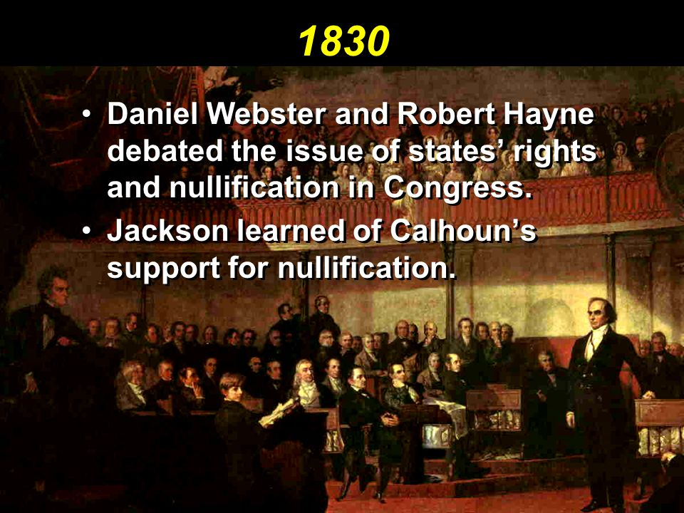 1830 Daniel Webster and Robert Hayne debated the issue of states' rights and nullification in Congress.
