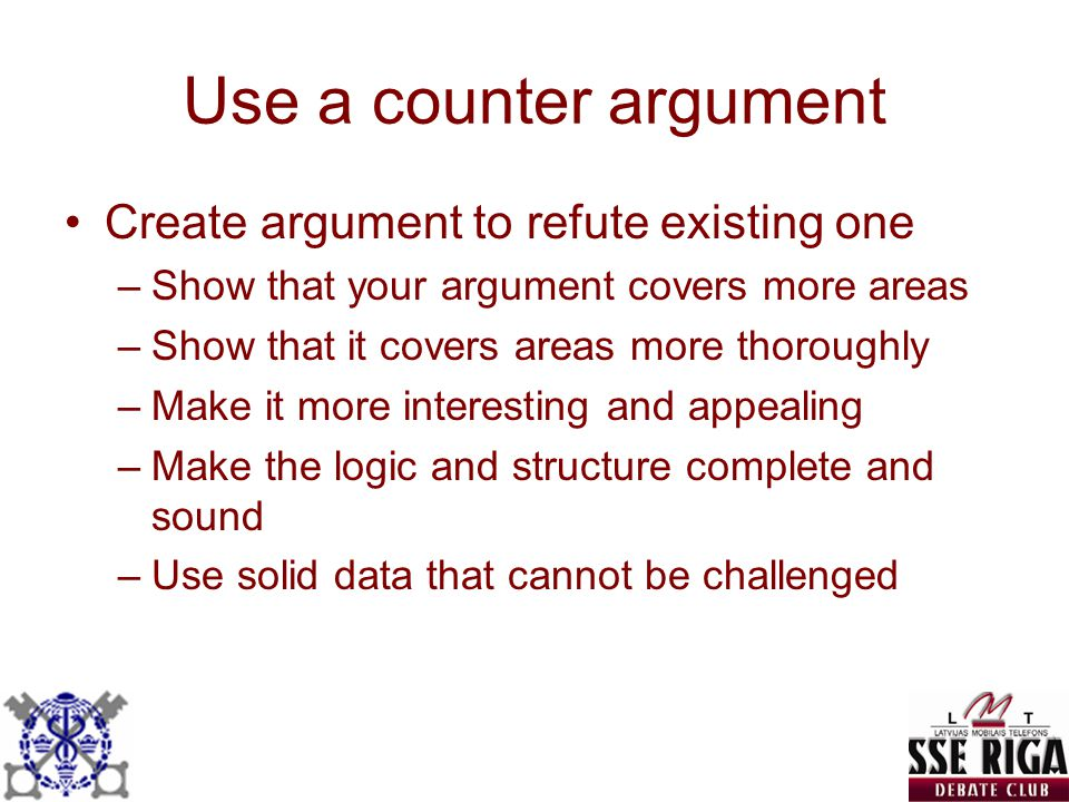 Use a counter argument Create argument to refute existing one