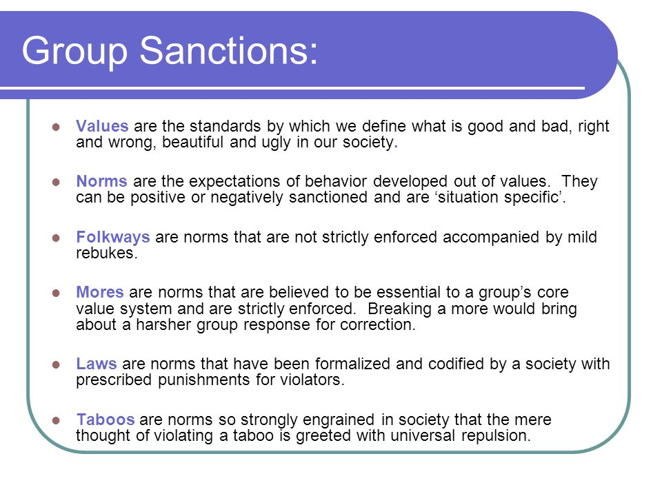 Group Sanctions: Values are the standards by which we define what is good and bad, right and wrong, beautiful and ugly in our society.