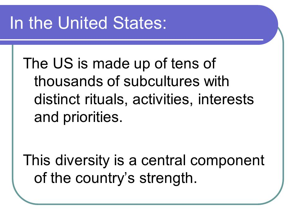 In the United States: The US is made up of tens of thousands of subcultures with distinct rituals, activities, interests and priorities.