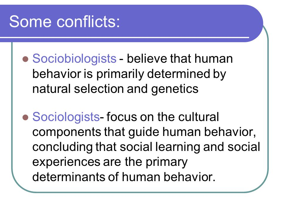 Some conflicts: Sociobiologists - believe that human behavior is primarily determined by natural selection and genetics.