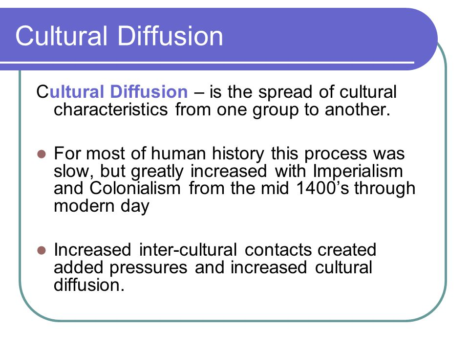 Cultural Diffusion Cultural Diffusion – is the spread of cultural characteristics from one group to another.