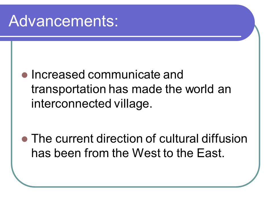 Advancements: Increased communicate and transportation has made the world an interconnected village.