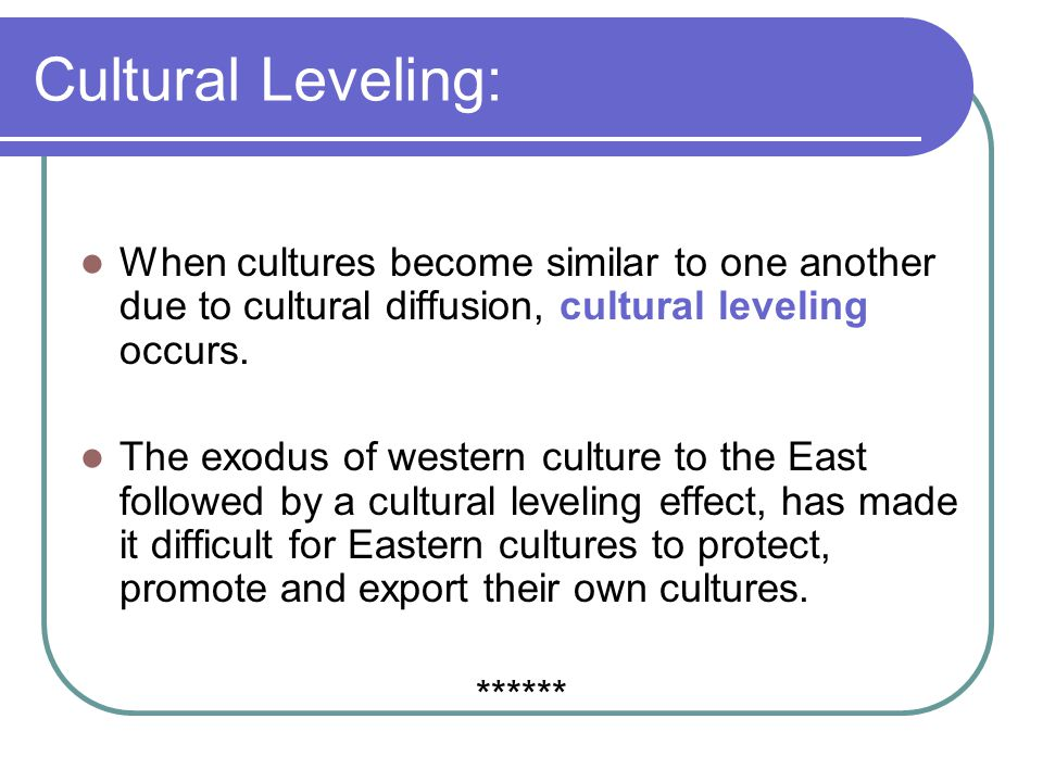 Cultural Leveling: When cultures become similar to one another due to cultural diffusion, cultural leveling occurs.