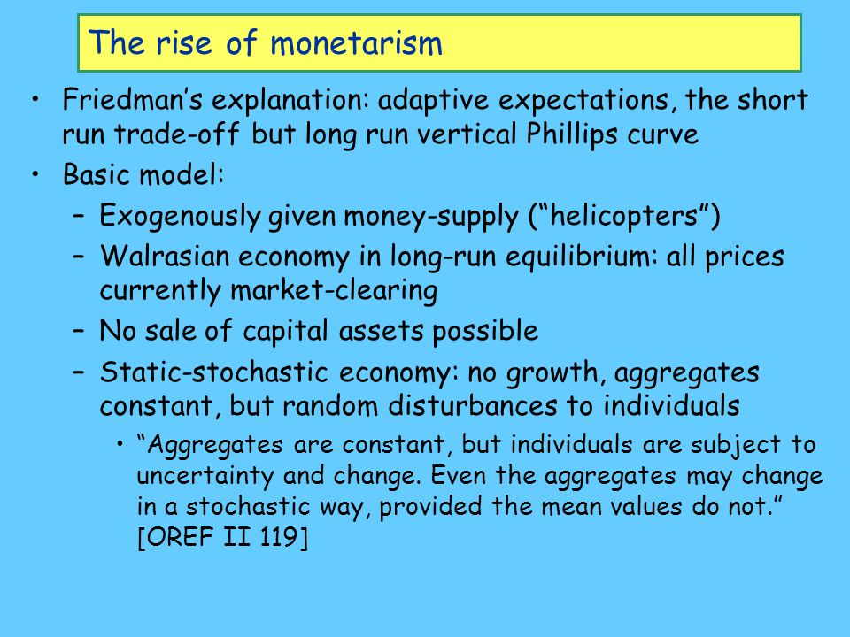 The rise of monetarism Friedman's explanation: adaptive expectations, the short run trade-off but long run vertical Phillips curve.