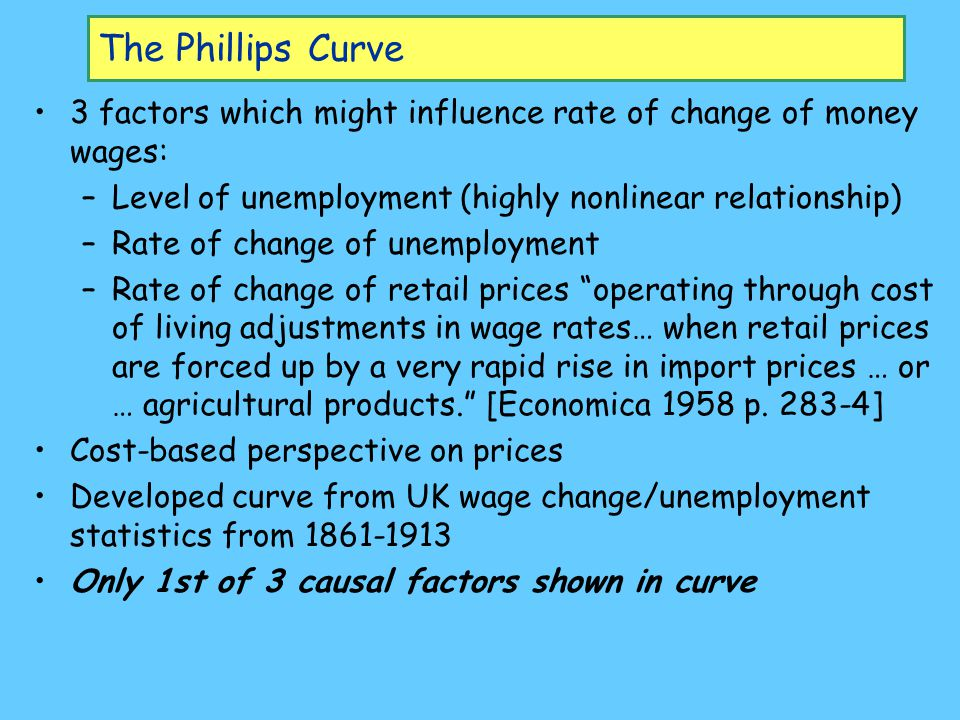 The Phillips Curve 3 factors which might influence rate of change of money wages: Level of unemployment (highly nonlinear relationship)
