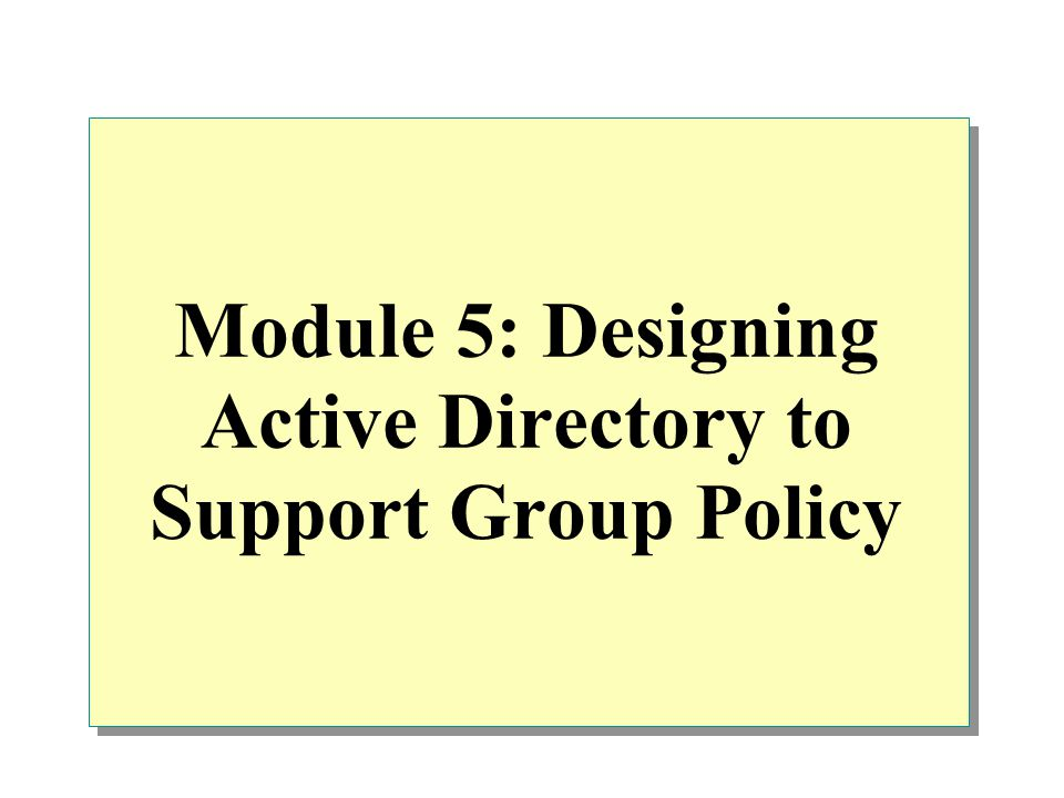 Module 5: Designing Active Directory to Support Group Policy