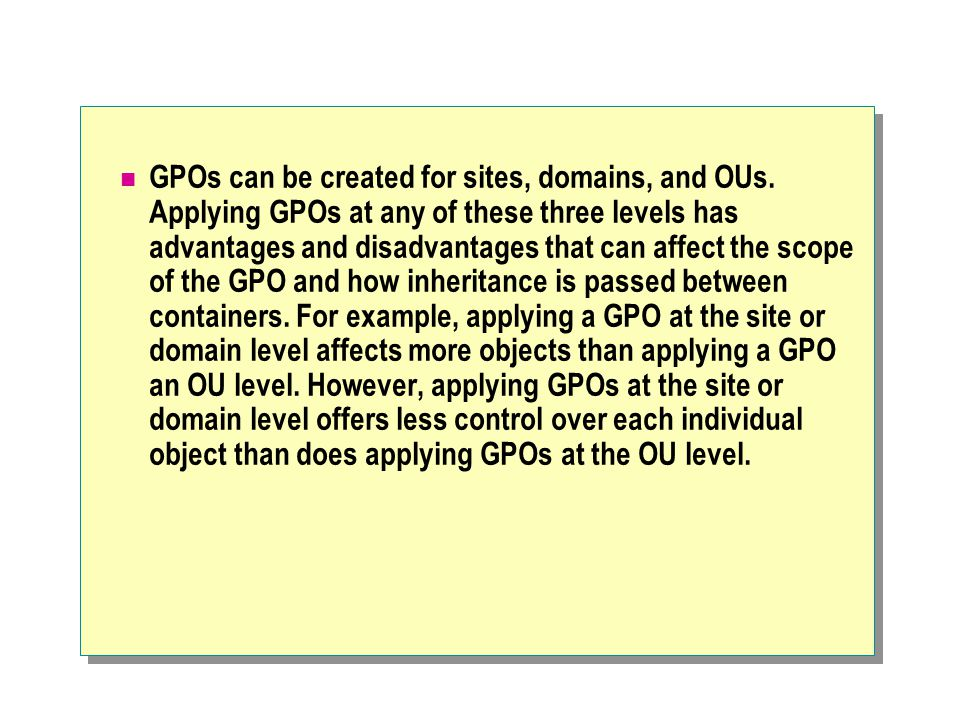 GPOs can be created for sites, domains, and OUs