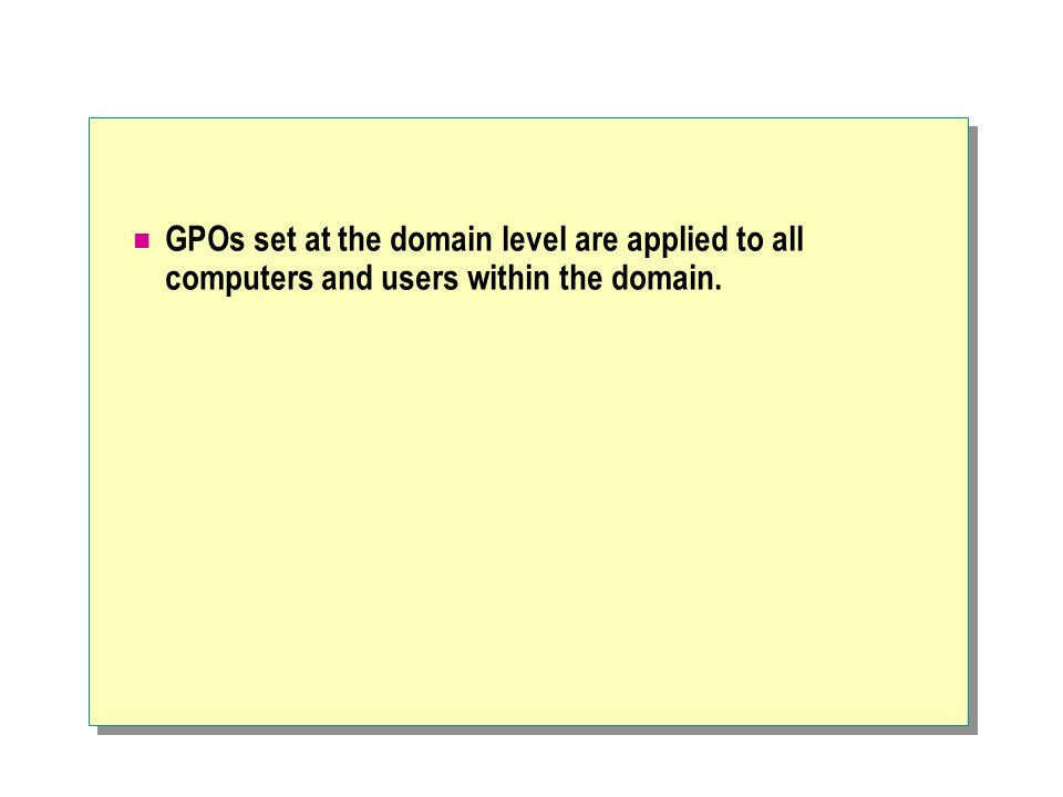 GPOs set at the domain level are applied to all computers and users within the domain.