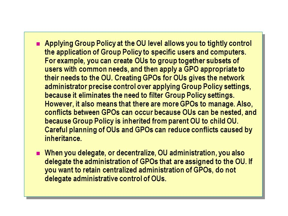 Applying Group Policy at the OU level allows you to tightly control the application of Group Policy to specific users and computers. For example, you can create OUs to group together subsets of users with common needs, and then apply a GPO appropriate to their needs to the OU. Creating GPOs for OUs gives the network administrator precise control over applying Group Policy settings, because it eliminates the need to filter Group Policy settings. However, it also means that there are more GPOs to manage. Also, conflicts between GPOs can occur because OUs can be nested, and because Group Policy is inherited from parent OU to child OU. Careful planning of OUs and GPOs can reduce conflicts caused by inheritance.