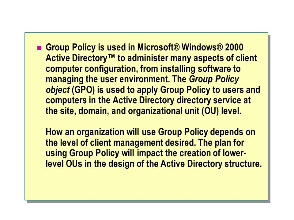 Group Policy is used in Microsoft® Windows® 2000 Active Directory™ to administer many aspects of client computer configuration, from installing software to managing the user environment.