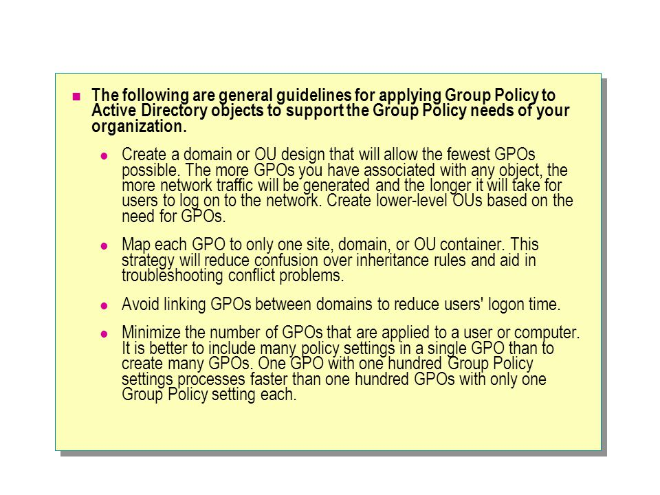 The following are general guidelines for applying Group Policy to Active Directory objects to support the Group Policy needs of your organization.