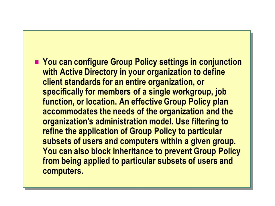 You can configure Group Policy settings in conjunction with Active Directory in your organization to define client standards for an entire organization, or specifically for members of a single workgroup, job function, or location.