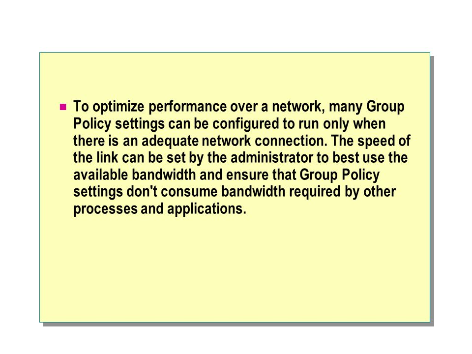 To optimize performance over a network, many Group Policy settings can be configured to run only when there is an adequate network connection.