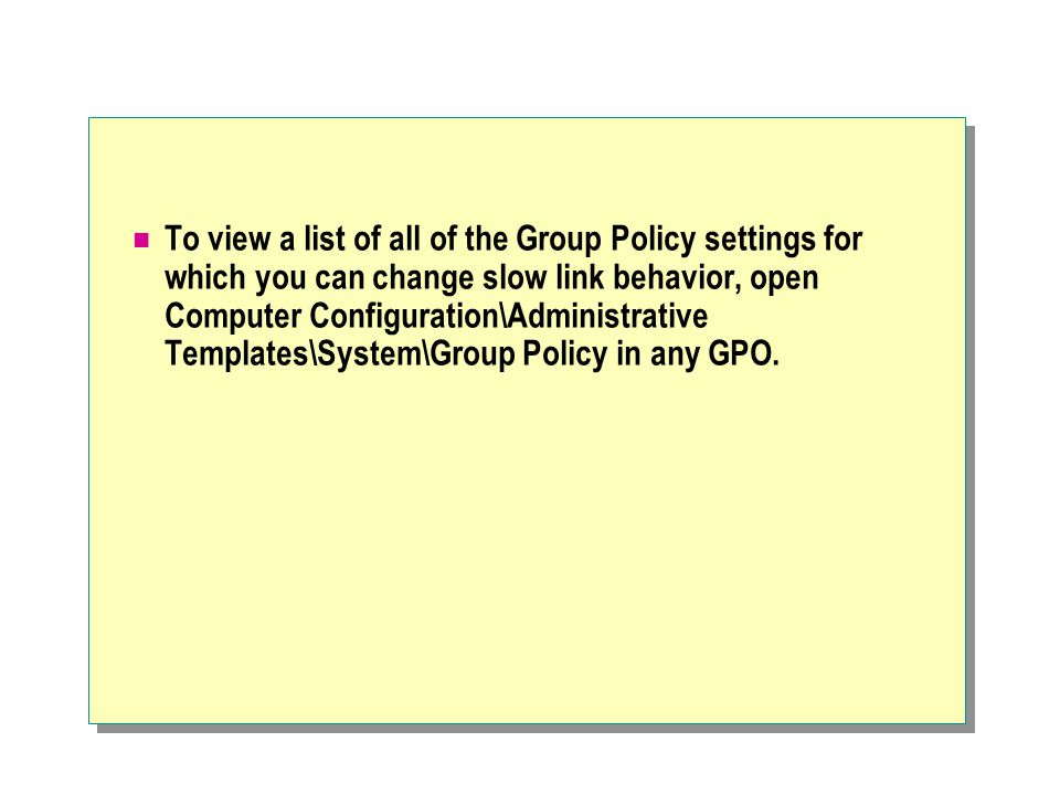 To view a list of all of the Group Policy settings for which you can change slow link behavior, open Computer Configuration\Administrative Templates\System\Group Policy in any GPO.