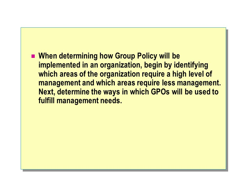 When determining how Group Policy will be implemented in an organization, begin by identifying which areas of the organization require a high level of management and which areas require less management.