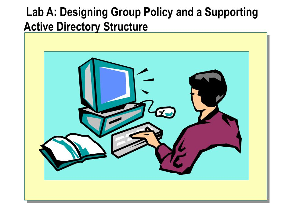 Lab A: Designing Group Policy and a Supporting Active Directory Structure