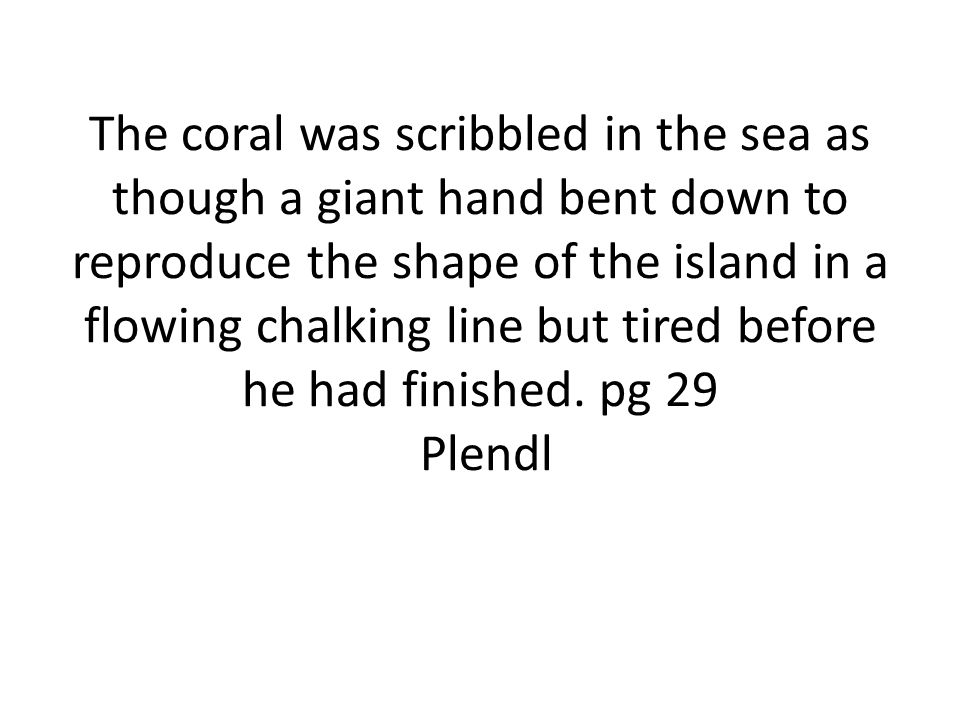 The coral was scribbled in the sea as though a giant hand bent down to reproduce the shape of the island in a flowing chalking line but tired before he had finished.