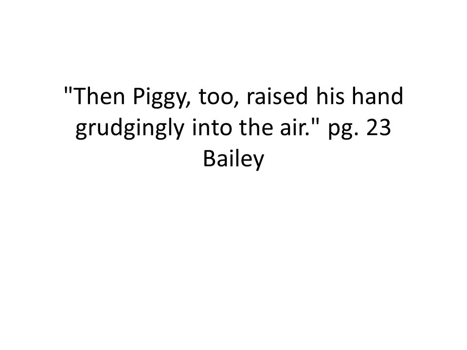 Then Piggy, too, raised his hand grudgingly into the air. pg
