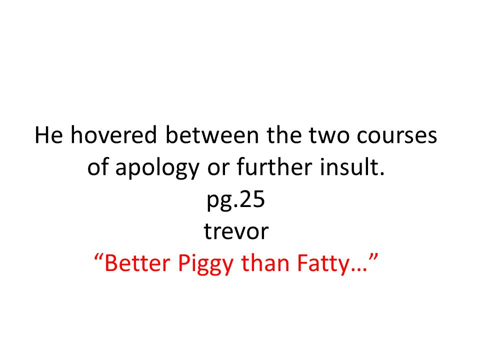 He hovered between the two courses of apology or further insult. pg