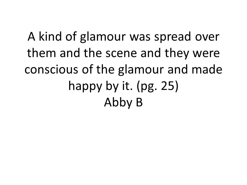A kind of glamour was spread over them and the scene and they were conscious of the glamour and made happy by it.