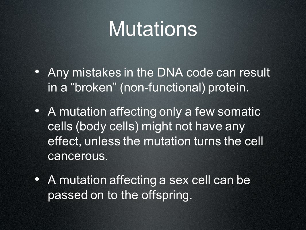 Mutations Any mistakes in the DNA code can result in a broken (non-functional) protein.
