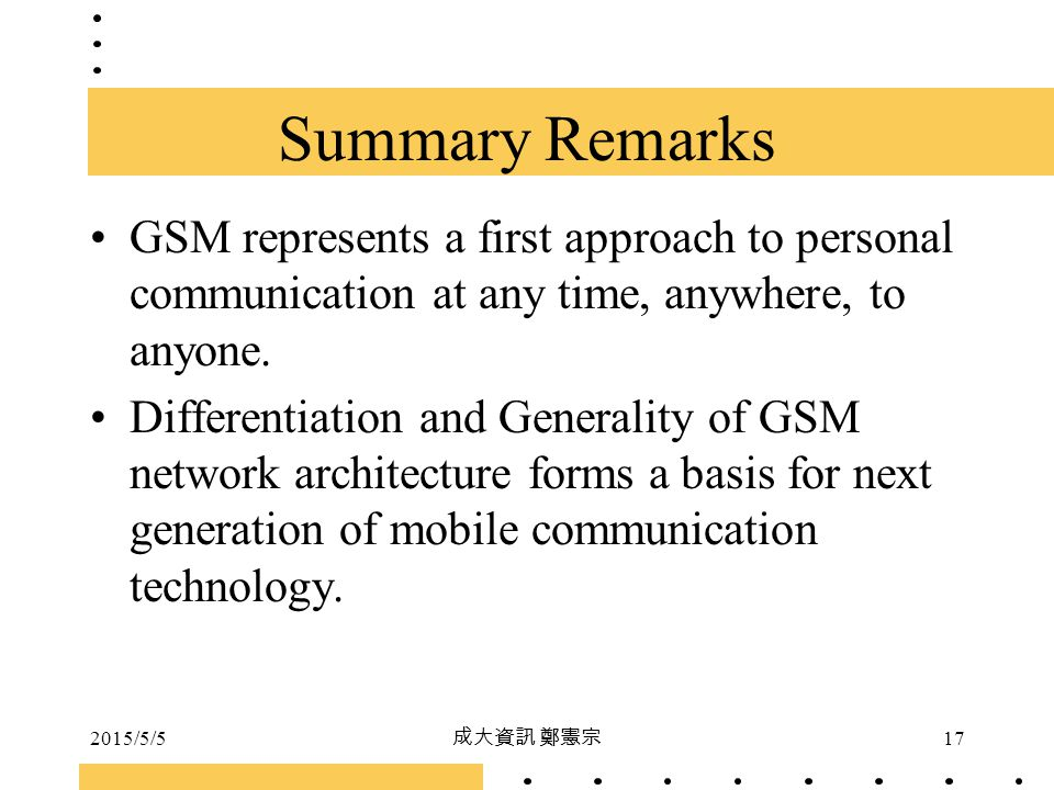 Summary Remarks GSM represents a first approach to personal communication at any time, anywhere, to anyone.
