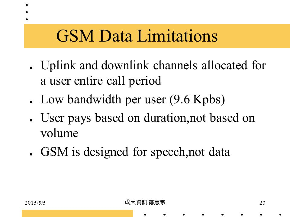 GSM Data Limitations Uplink and downlink channels allocated for a user entire call period. Low bandwidth per user (9.6 Kpbs)