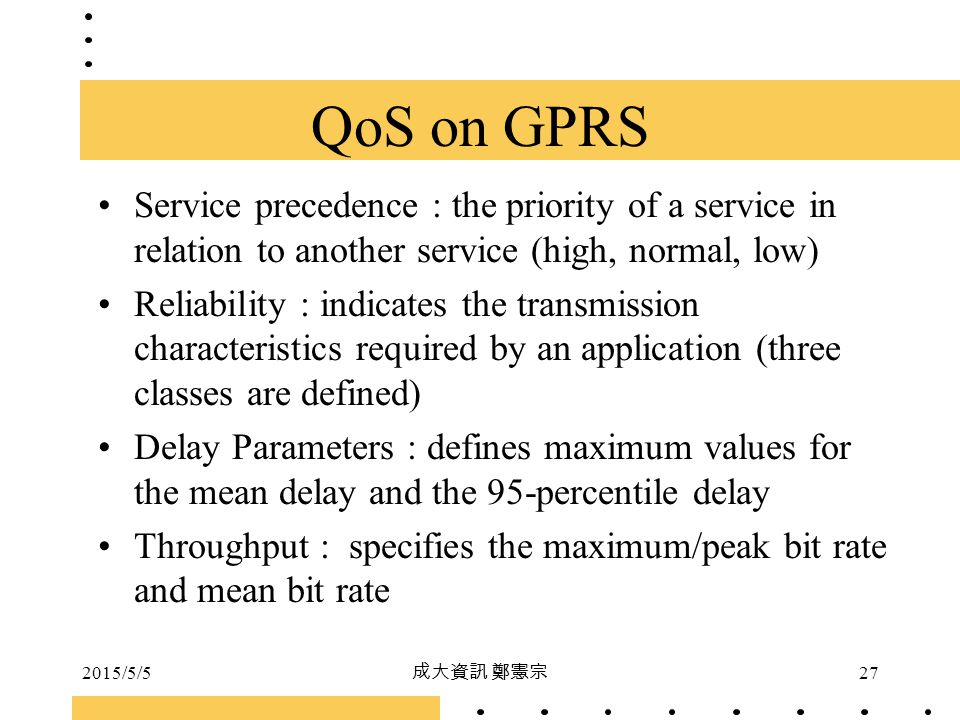 QoS on GPRS Service precedence : the priority of a service in relation to another service (high, normal, low)