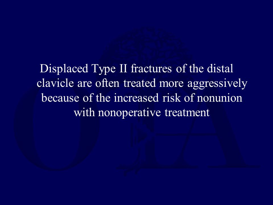 Displaced Type II fractures of the distal clavicle are often treated more aggressively because of the increased risk of nonunion with nonoperative treatment
