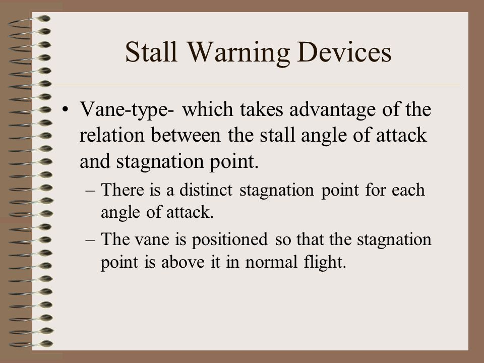 Stall Warning Devices Vane-type- which takes advantage of the relation between the stall angle of attack and stagnation point.