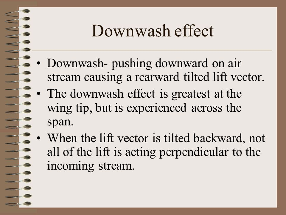 Downwash effect Downwash- pushing downward on air stream causing a rearward tilted lift vector.