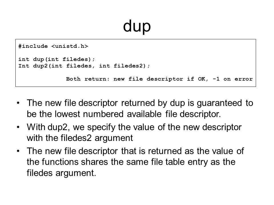 dup #include <unistd.h> int dup(int filedes); Int dup2(int filedes, int filedes2); Both return: new file descriptor if OK, -1 on error.