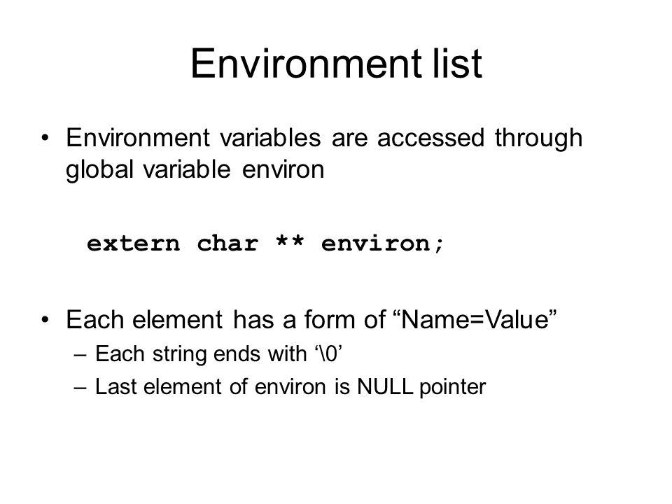 Environment list Environment variables are accessed through global variable environ. extern char ** environ;