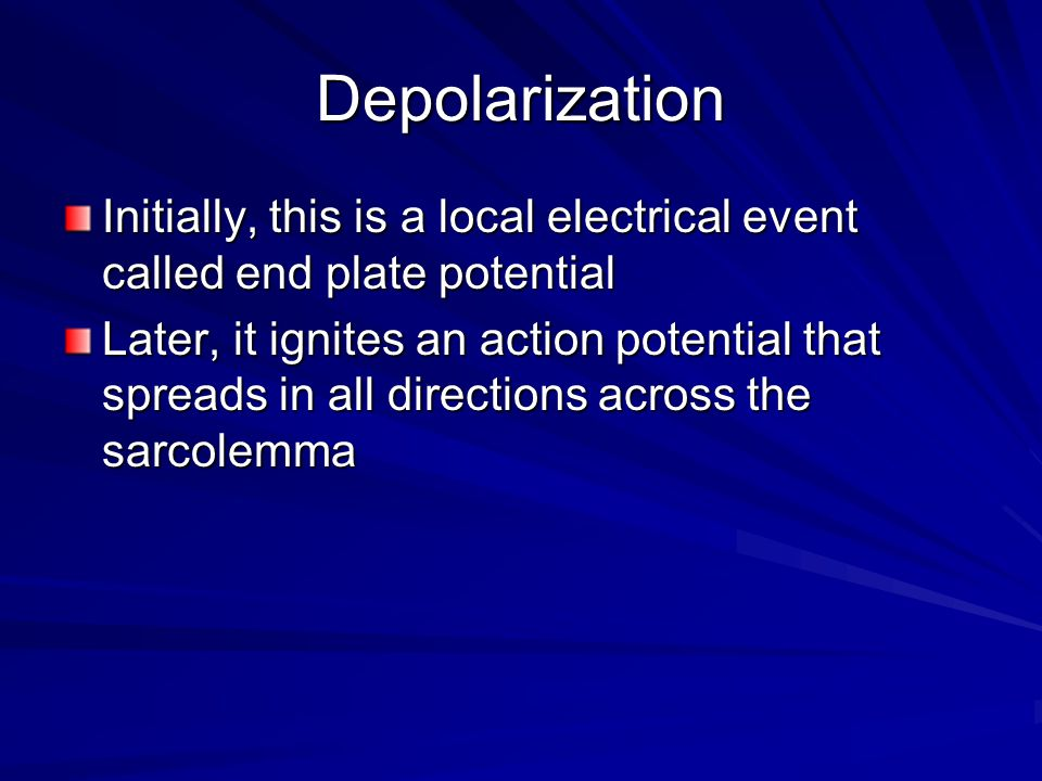 Depolarization Initially, this is a local electrical event called end plate potential.