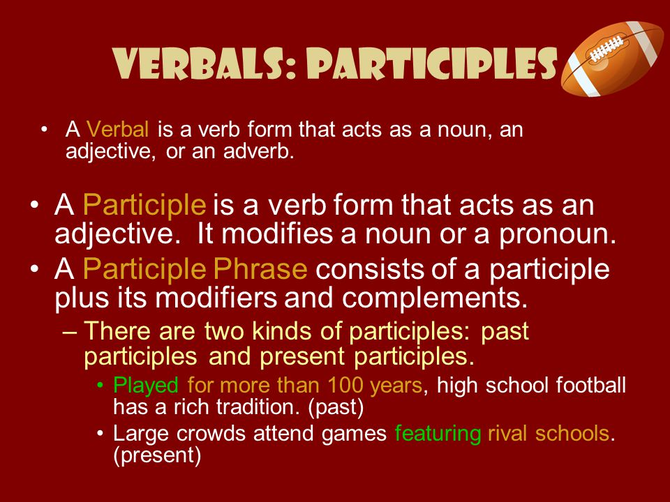 Verbals: Participles A Verbal is a verb form that acts as a noun, an adjective, or an adverb.