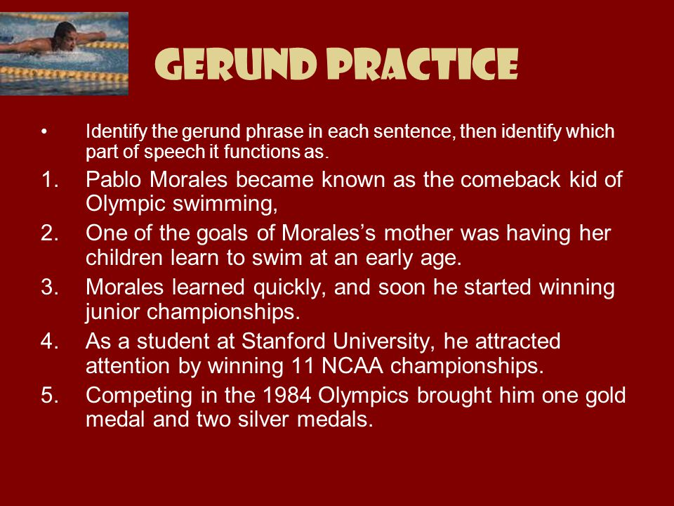 Gerund Practice Identify the gerund phrase in each sentence, then identify which part of speech it functions as.