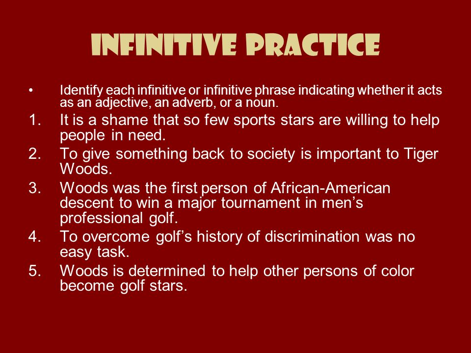 Infinitive Practice Identify each infinitive or infinitive phrase indicating whether it acts as an adjective, an adverb, or a noun.