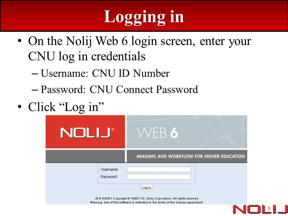 Logging in On the Nolij Web 6 login screen, enter your CNU log in credentials. Username: CNU ID Number.