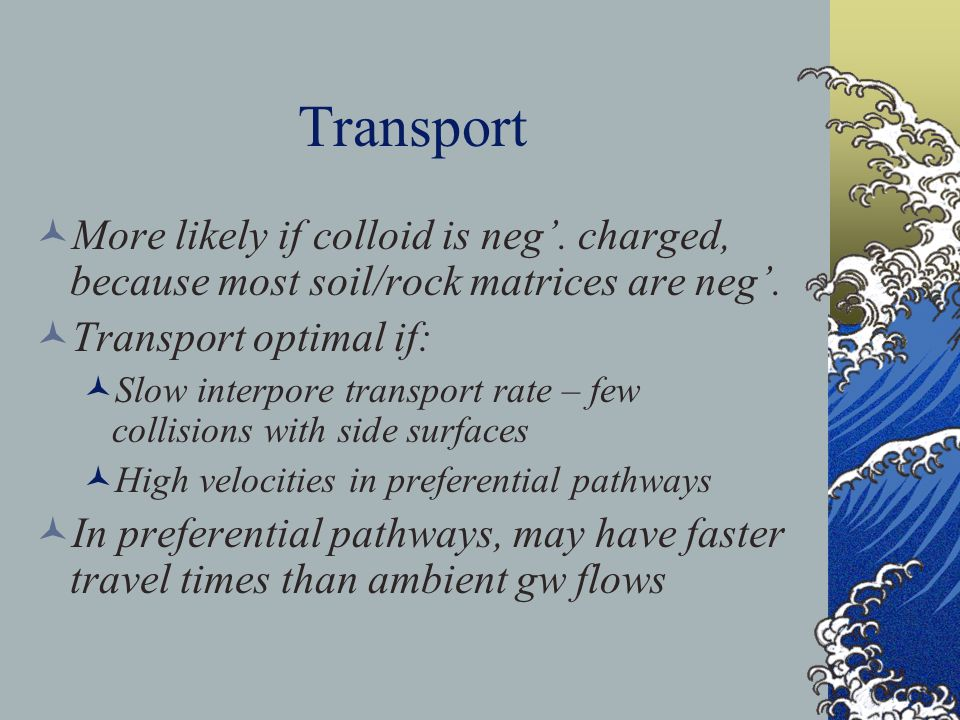 Transport More likely if colloid is neg'. charged, because most soil/rock matrices are neg'. Transport optimal if: