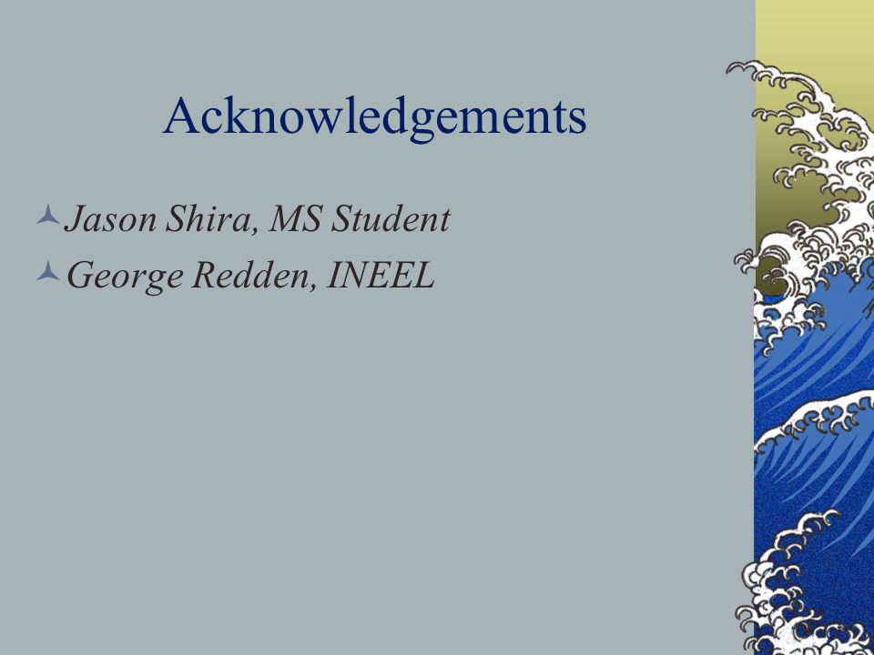 Acknowledgements Jason Shira, MS Student George Redden, INEEL