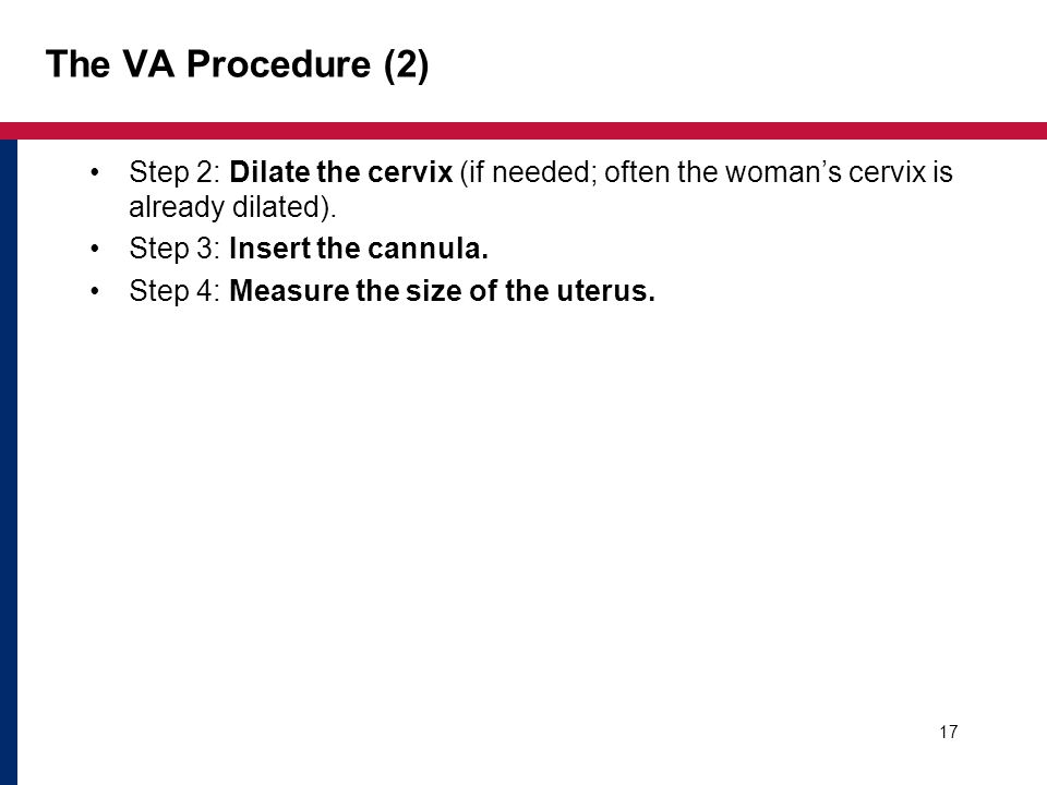 The VA Procedure (2) Step 2: Dilate the cervix (if needed; often the woman's cervix is already dilated).