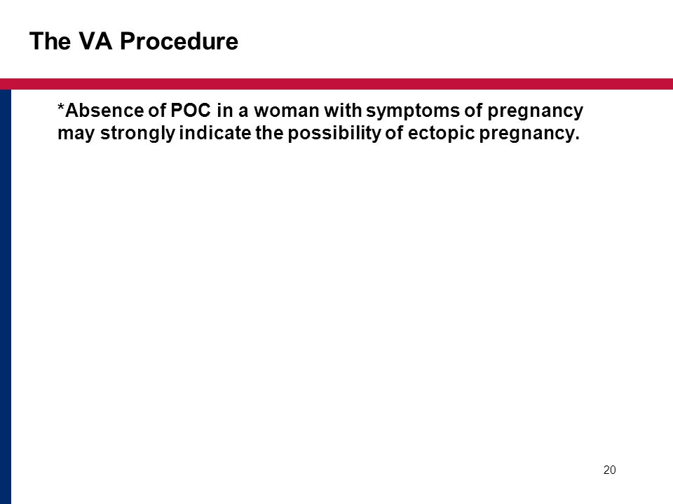 The VA Procedure *Absence of POC in a woman with symptoms of pregnancy may strongly indicate the possibility of ectopic pregnancy.