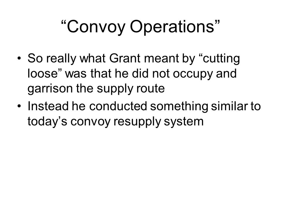 Convoy Operations So really what Grant meant by cutting loose was that he did not occupy and garrison the supply route.