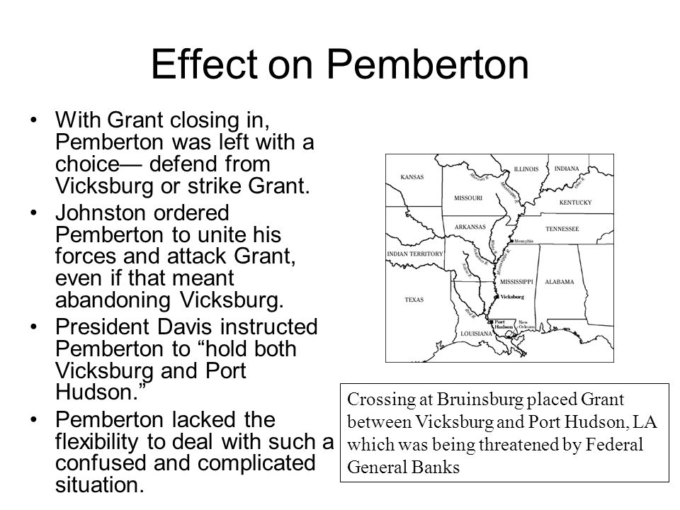 Effect on Pemberton With Grant closing in, Pemberton was left with a choice— defend from Vicksburg or strike Grant.